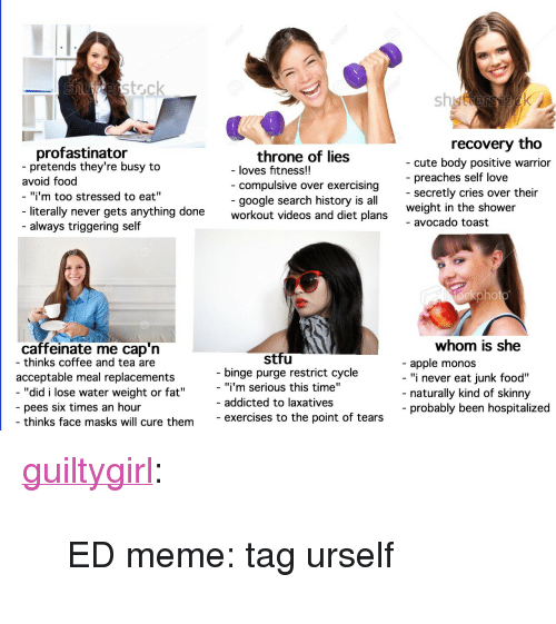 """Triggering: erstock  sh  recovery tho  profastinator  pretends they're busy to  throne of lies  compulsive over exercising  google search history is all  - cute body positive warrior  - preaches self love  - secretly cries over their  weight in the shower  - avocado toast  - loves fitness!!  avoid food  """"i'm too stressed to eat""""  literally never gets anything done  workout videos and diet plans  - always triggering self  ockphot  whom is she  caffeinate me cap'n  - thinks coffee and tea are  stfu  - apple monos  - """"i never eat junk food""""  acceptable meal replacements  binge purge restrict cycle  """"did i lose water weight or fat""""  - """"i'm serious this time""""  - addicted to laxatives  naturally kind of skinny  probably been hospitalized  pees six times an hour  thinks face masks will cure theme  exercises to the point of tears <p><a href=""""http://guiltygirl.tumblr.com/post/164784942969/ed-meme-tag-urself"""" class=""""tumblr_blog"""">guiltygirl</a>:</p>  <blockquote><p>ED meme: tag urself</p></blockquote>"""