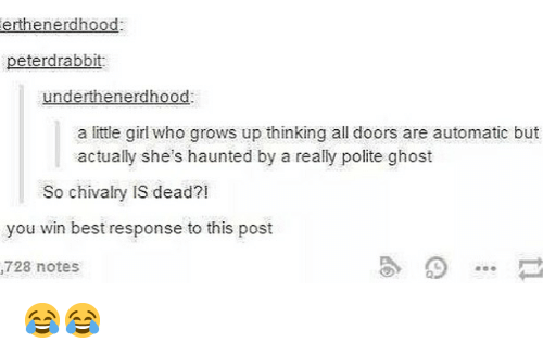 chivalry: erthenerdhood  peterdrabbit  underthenerdhood  a little girl who grows up thinking all doors are automatic but  actually she's haunted by a really polite ghost  So chivalry IS dead?!  you win best response to this post  728 notes 😂😂