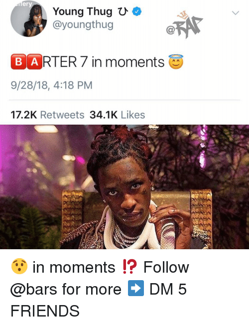 Young Thug: ery  Young Thug C  @youngthug  B ARTER7 in moments  9/28/18, 4:18 PM  17.2K Retweets 34.1K Likes 😯 in moments ⁉️ Follow @bars for more ➡️ DM 5 FRIENDS