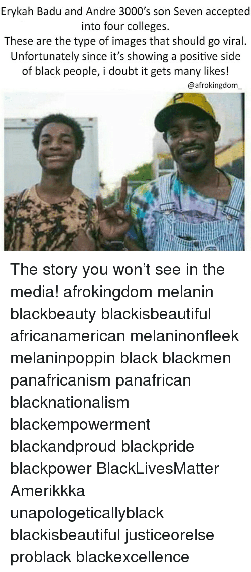 Andre 3000: Erykah Badu and Andre 3000 s son Seven accepted  into four colleges.  These are the type of images that should go viral.  Unfortunately since it's showing a positive side  of black people, i doubt it gets many likes!  @afrokingdom The story you won't see in the media! afrokingdom melanin blackbeauty blackisbeautiful africanamerican melaninonfleek melaninpoppin black blackmen panafricanism panafrican blacknationalism blackempowerment blackandproud blackpride blackpower BlackLivesMatter Amerikkka unapologeticallyblack blackisbeautiful justiceorelse problack blackexcellence