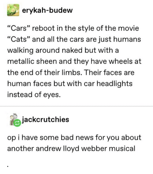 "Bad News: erykah-budew  ""Cars"" reboot in the style of the movie  ""Cats"" and all the cars are just humans  walking around naked but with a  metallic sheen and they have wheels at  the end of their limbs. Their faces are  human faces but with car headlights  instead of eyes.  jackcrutchies  op i have some bad news for you about  another andrew lloyd webber musical ."