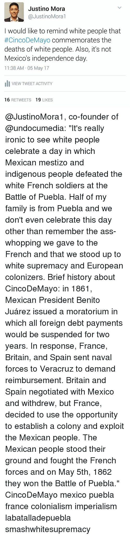"""colonialism: es Justino Mora  @Justino Moral  I would like to remind white people that  #CincoDeMayo commemorates the  deaths of white people. Also, it's not  Mexico's independence day.  11:38 AM 05 May 17  Ili VIEW TWEET ACTIVITY  16  RETWEETS  19  LIKES @JustinoMora1, co-founder of @undocumedia: """"It's really ironic to see white people celebrate a day in which Mexican mestizo and indigenous people defeated the white French soldiers at the Battle of Puebla. Half of my family is from Puebla and we don't even celebrate this day other than remember the ass-whopping we gave to the French and that we stood up to white supremacy and European colonizers. Brief history about CincoDeMayo: in 1861, Mexican President Benito Juárez issued a moratorium in which all foreign debt payments would be suspended for two years. In response, France, Britain, and Spain sent naval forces to Veracruz to demand reimbursement. Britain and Spain negotiated with Mexico and withdrew, but France, decided to use the opportunity to establish a colony and exploit the Mexican people. The Mexican people stood their ground and fought the French forces and on May 5th, 1862 they won the Battle of Puebla."""" CincoDeMayo mexico puebla france colonialism imperialism labatalladepuebla smashwhitesupremacy"""