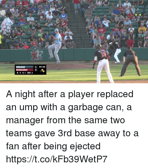ump: es  LD  ro  15  CHICAGO  REDHAWKS  B: 0 S:1 OUT: 2  5 BOT 2ND A night after a player replaced an ump with a garbage can, a manager from the same two teams gave 3rd base away to a fan after being ejected https://t.co/kFb39WetP7