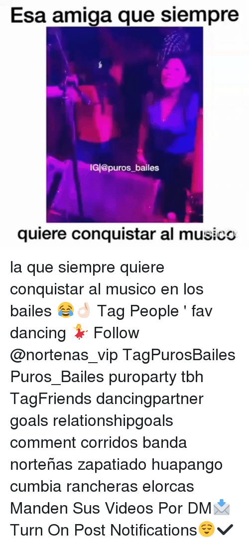 Dancing, Goals, and Memes: Esa amiga que siempre  IGl@puros bailes  quiere conquistar al musico la que siempre quiere conquistar al musico en los bailes 😂👌🏻 Tag People ' fav dancing 💃 Follow @nortenas_vip TagPurosBailes Puros_Bailes puroparty tbh TagFriends dancingpartner goals relationshipgoals comment corridos banda norteñas zapatiado huapango cumbia rancheras elorcas Manden Sus Videos Por DM📩 Turn On Post Notifications😌✔