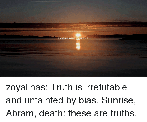 Target, Tumblr, and Blog: ESE AREERUTHS. zoyalinas: Truth is irrefutable and untainted by bias. Sunrise, Abram, death: these are truths.