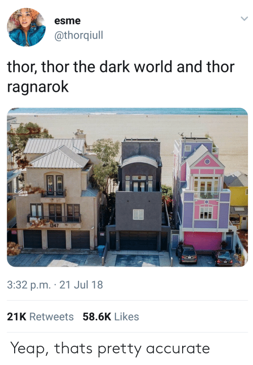 Thor, World, and Thor: The Dark World: esme  @thorqiull  thor, thor the dark world and thor  ragnaroK  1347  3:32 p.m. 21 Jul 18  21K Retweets 58.6K Likes Yeap, thats pretty accurate
