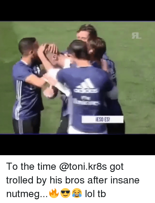 Lol, Memes, and Time: ESO ES To the time @toni.kr8s got trolled by his bros after insane nutmeg...🔥😎😂 lol tb