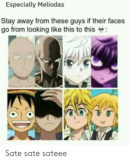 Looking, Stay, and This: Especially Meliodas  Stay away from these guys if their faces  go from looking like this to this  Sate sate sateee
