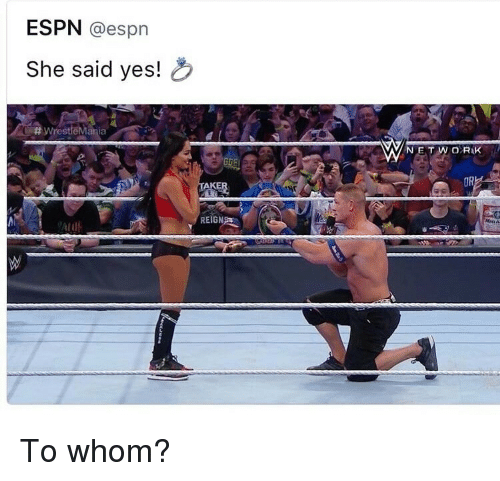 To Whom: ESPN @espn  She said yes!  # Wrest  NETWORIK  OR  ir  REIGN <p>To whom?</p>
