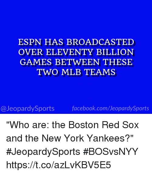 "Espn, Facebook, and Mlb: ESPN HAS BROADCASTED  OVER ELEVENTY BILLION  GAMES BETWEEN THESE  TWO MLB TEAMS  @JeopardySports facebook.com/JeopardySports ""Who are: the Boston Red Sox and the New York Yankees?"" #JeopardySports #BOSvsNYY https://t.co/azLvKBV5E5"