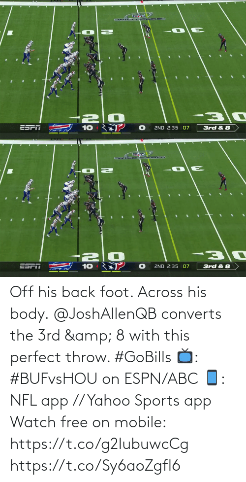 Body: ESPT  ZND 2:35 | 07  10  3rd & 8   ESPN  10  2ND 2:35 | 07  3rd & 8 Off his back foot. Across his body.  @JoshAllenQB converts the 3rd & 8 with this perfect throw. #GoBills  📺: #BUFvsHOU on ESPN/ABC 📱: NFL app // Yahoo Sports app Watch free on mobile: https://t.co/g2IubuwcCg https://t.co/Sy6aoZgfl6