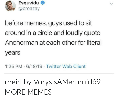 Anchorman, Dank, and Memes: Esquvidu  @broazay  before memes, guys used to sit  around in a circle and loudly quote  Anchorman at each other for literal  years  1:25 PM 6/18/19 Twitter Web Client meirl by VarysIsAMermaid69 MORE MEMES