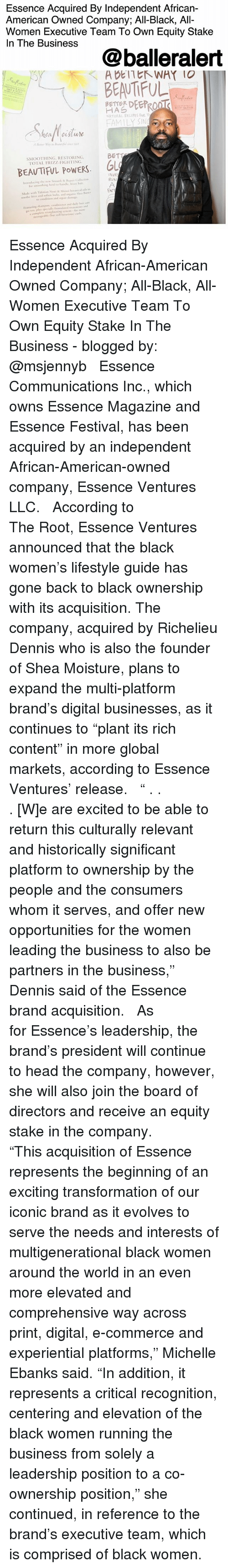 """Beautiful, Family, and Head: Essence Acquired By Independent African-  American Owned Company; All-Black, All-  Women Executive Team To Own Equity Stake  In The Business  @balleralert  BEAUTIFUL  < ADEITヒトWAY 10  BETTER DEERRO  NATURAL RECIPES FoR T  FAMILY SN  SMOOTHING RESTORING  TOTAL FRIZZ-FIGHTING  BEAUTIFUL POWERS OL  INVE  RUN  Made with Tahinian Nomi &Monoi oanicl  ENT  soothe friu And soft㎝ Licks, and neranic Sha l'utter  to condition and spair damage  Feacuring shampoo, d daily hair  po tos, plus specially folatemts n  ayotaplete straightening mem kie niee Essence Acquired By Independent African-American Owned Company; All-Black, All-Women Executive Team To Own Equity Stake In The Business - blogged by: @msjennyb ⠀⠀⠀⠀⠀⠀⠀ ⠀⠀⠀⠀⠀⠀⠀ Essence Communications Inc., which owns Essence Magazine and Essence Festival, has been acquired by an independent African-American-owned company, Essence Ventures LLC. ⠀⠀⠀⠀⠀⠀⠀ ⠀⠀⠀⠀⠀⠀⠀ According to The Root, Essence Ventures announced that the black women's lifestyle guide has gone back to black ownership with its acquisition. The company, acquired by Richelieu Dennis who is also the founder of Shea Moisture, plans to expand the multi-platform brand's digital businesses, as it continues to """"plant its rich content"""" in more global markets, according to Essence Ventures' release. ⠀⠀⠀⠀⠀⠀⠀ ⠀⠀⠀⠀⠀⠀⠀ """" . . . [W]e are excited to be able to return this culturally relevant and historically significant platform to ownership by the people and the consumers whom it serves, and offer new opportunities for the women leading the business to also be partners in the business,"""" Dennis said of the Essence brand acquisition. ⠀⠀⠀⠀⠀⠀⠀ ⠀⠀⠀⠀⠀⠀⠀ As for Essence's leadership, the brand's president will continue to head the company, however, she will also join the board of directors and receive an equity stake in the company. ⠀⠀⠀⠀⠀⠀⠀ ⠀⠀⠀⠀⠀⠀⠀ """"This acquisition of Essence represents the beginning of an exciting transformation of our iconic brand as it evolves to """