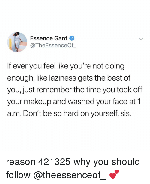 Essence: Essence Gant  @TheEssenceOf  If ever you feel like you're not doing  enough, like laziness gets the best of  you, just remember the time you took off  your makeup and washed your face at 1  a.m. Don't be so hard on yourself, sis. reason 421325 why you should follow @theessenceof_ 💕
