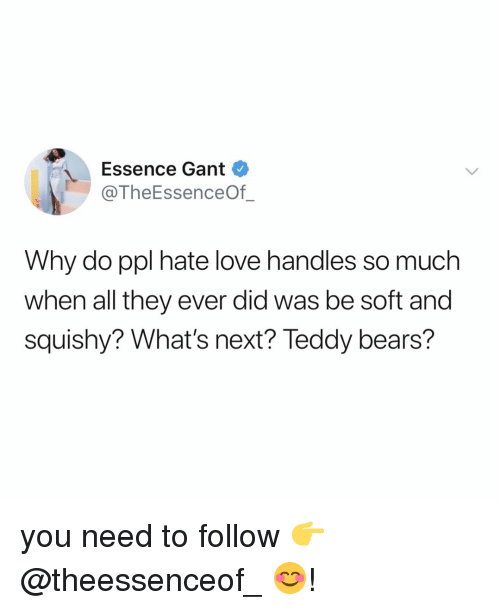 Essence: Essence Gant  @TheEssenceOf_  Why do ppl hate love handles so much  when all they ever did was be soft and  squishy? What's next? Teddy bears? you need to follow 👉 @theessenceof_ 😊!