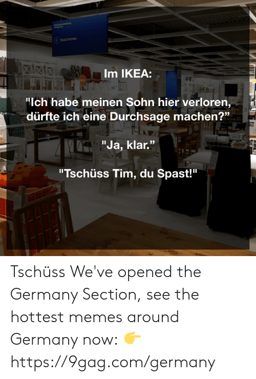 "9gag, Dank, and Ikea: Esszimmer  Im IKEA:  ""Ich habe meinen Sohn hier verloren,  dürfte ich eine Durchsage machen?""  ""Ja, klar.""  ""Tschüss Tim, du Spast!"" Tschüss  We've opened the Germany Section, see the hottest memes around Germany now: 👉 https://9gag.com/germany"