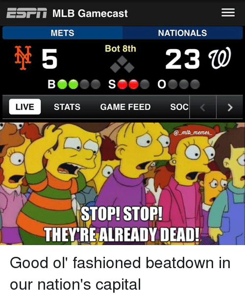 Memes, Mlb, and Capital: EST MLB Gamecast  METS  NATIONALS  Bot 8th  23  LIVE  STATS GAME FEED  SOC  mlb memes.  STOP! STOP!  THEY REALREADY DEAD! Good ol' fashioned beatdown in our nation's capital