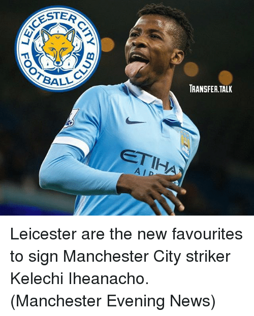 ester: ESTER  BALL  ETIH  TRANSFER TALK Leicester are the new favourites to sign Manchester City striker Kelechi Iheanacho. (Manchester Evening News)