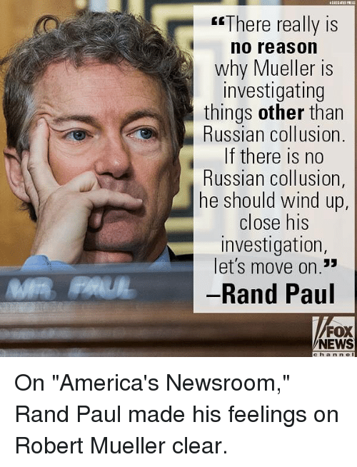 "Memes, News, and Rand Paul: esThere really is  no reason  why Mueller is  investigating  things other than  Russian collusion.  If there is no  Russian collusion,  he should wind up  close his  investigation  let's move on.""  Rand Paul  CE  13  FOX  NEWS  c h anne On ""America's Newsroom,"" Rand Paul made his feelings on Robert Mueller clear."