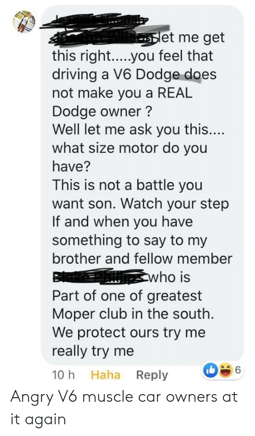 Et Me: et me get  this right.....you feel that  driving a V6 Dodge does  not make you a REAL  Dodge owner?  Well let me ask you this....  what size motor do you  have?  This is not a battle you  want son. Watch your step  If and when you have  something to say to my  brother and fellow member  who is  Part of one of greatest  Moper club in the south.  We protect ours try me  really try me  6  Haha Reply  10 h Angry V6 muscle car owners at it again