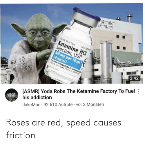 oas: etamine  Factory  10 mL M Dose  Ketamine HCI  Injection, USP  500 mg per 10 ml  (50 mg/mL)  for slow intravenoes or intramsoi  pr, inc. Lake Forest IL S006  NOC OAS  2:42  [ASMR] Yoda Robs The Ketamine Factory To Fuel :  his addiction  JakeMac · 92.610 Aufrufe · vor 2 Monaten Roses are red, speed causes friction