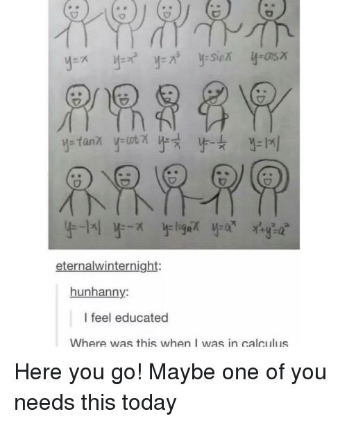 calculus: eternalwinternight:  hunhanny:  I feel educated  Where was this when I was in calculus Here you go! Maybe one of you needs this today