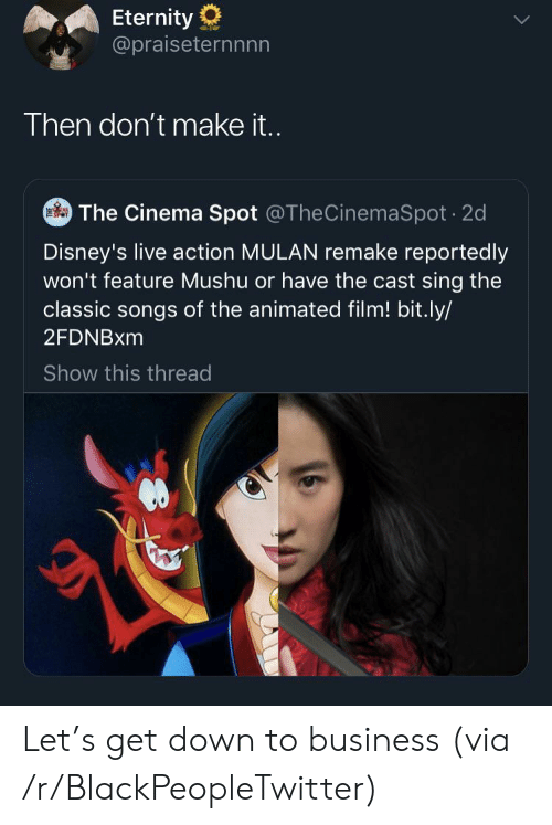 Mulan: Eternity  @praiseternnnn  Then don't make it..  The Cinema Spot @TheCinemaSpot 2d  Disney's live action MULAN remake reportedly  won't feature Mushu or have the cast sing the  classic songs of the animated film! bit.ly/  2FDNBXM  Show this thread Let's get down to business (via /r/BlackPeopleTwitter)