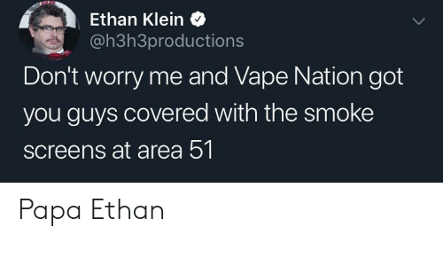Screens: Ethan Klein  @h3h3productions  Don't worry me and Vape Nation got  you guys covered with the smoke  screens at area 51 Papa Ethan