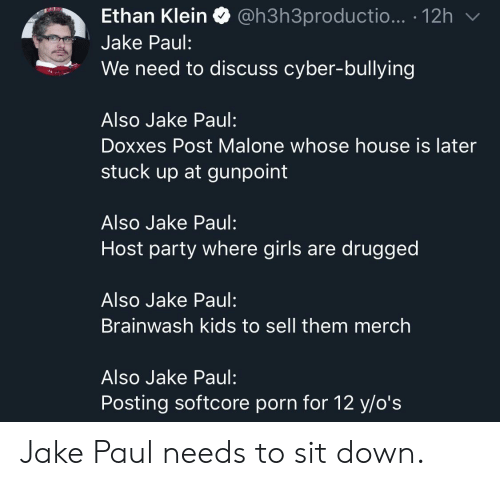 Jake Paul: Ethan Klein Q @h3h3productio... . 12h  Jake Paul:  We need to discuss cyber-bullying  Also Jake Paul:  Doxxes Post Malone whose house is later  stuck up at gunpoint  Also Jake Paul:  Host party where girls are drugged  Also Jake Paul:  Brainwash kids to sell them merch  Also Jake Paul:  Posting softcore porn for 12 y/o's Jake Paul needs to sit down.