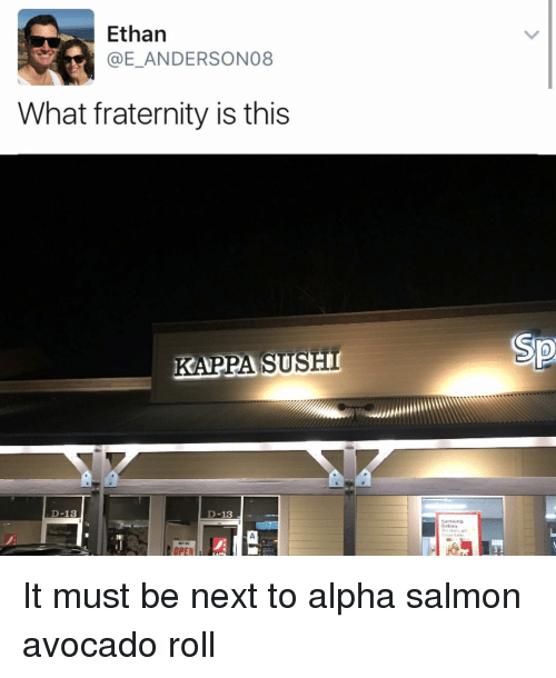 Sush: Ethan  What fraternity is this  KAPPA SUSH  D-13  D-13  OPEN It must be next to alpha salmon avocado roll