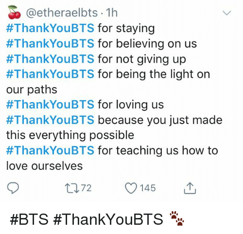 Love, How To, and Bts: @etheraelbts 1h  #ThankYouBTS for staying  #ThankYouBTS for believing on us  #ThankYouBTS for not giving up  #ThankYouBTS for being the light on  our paths  #ThankYouBTS for loving us  #ThankYouBTS because you just made  this everything possible  #ThankYouBTS for teaching us how to  love ourselves  2145 #BTS #ThankYouBTS 🐾