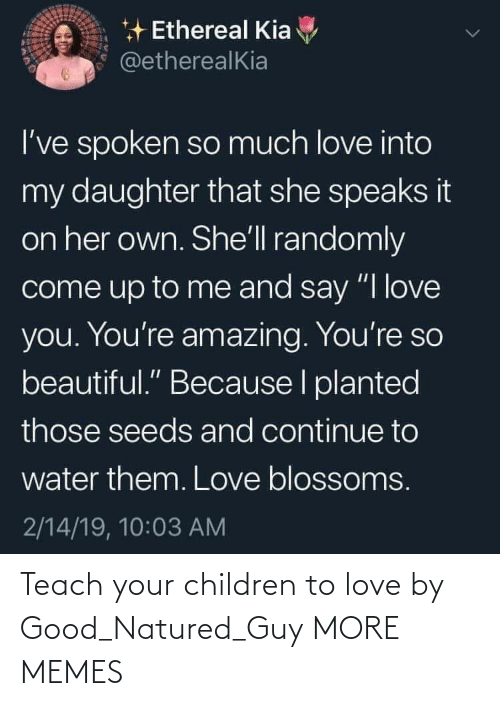 "Beautiful, Children, and Dank: * Ethereal Kia  @etherealKia  I've spoken so much love into  my daughter that she speaks it  on her own. She'll randomly  come up to me and say ""I love  you. You're amazing. You're so  beautiful."" Because I planted  those seeds and continue to  water them. Love blossoms.  2/14/19, 10:03 AM Teach your children to love by Good_Natured_Guy MORE MEMES"