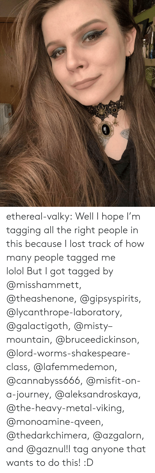 lolol: ethereal-valky:  Well I hope I'm tagging all the right people in this because I lost track of how many people tagged me lolol But I got tagged by @misshammett, @theashenone, @gipsyspirits, @lycanthrope-laboratory, @galactigoth, @misty–mountain, @bruceedickinson, @lord-worms-shakespeare-class, @lafemmedemon, @cannabyss666, @misfit-on-a-journey, @aleksandroskaya, @the-heavy-metal-viking, @monoamine-qveen, @thedarkchimera, @azgalorn, and @gaznul!I tag anyone that wants to do this! :D