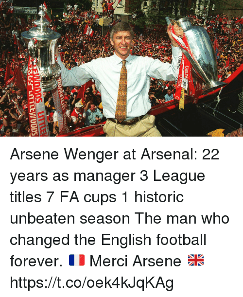 Arsenal, Football, and Memes: ETHERSPOON FR Arsene Wenger at Arsenal:  22 years as manager  3 League titles 7 FA cups 1 historic unbeaten season   The man who changed the English football forever.  🇫🇷 Merci Arsene 🇬🇧 https://t.co/oek4kJqKAg