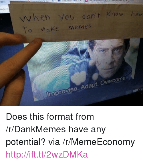 """Memes, Http, and Porn: etlix  ree Porn ida  m/ent  when You don't Know hou  To Make memes  Improvise. Adapt. Overcome <p>Does this format from /r/DankMemes have any potential? via /r/MemeEconomy <a href=""""http://ift.tt/2wzDMKa"""">http://ift.tt/2wzDMKa</a></p>"""