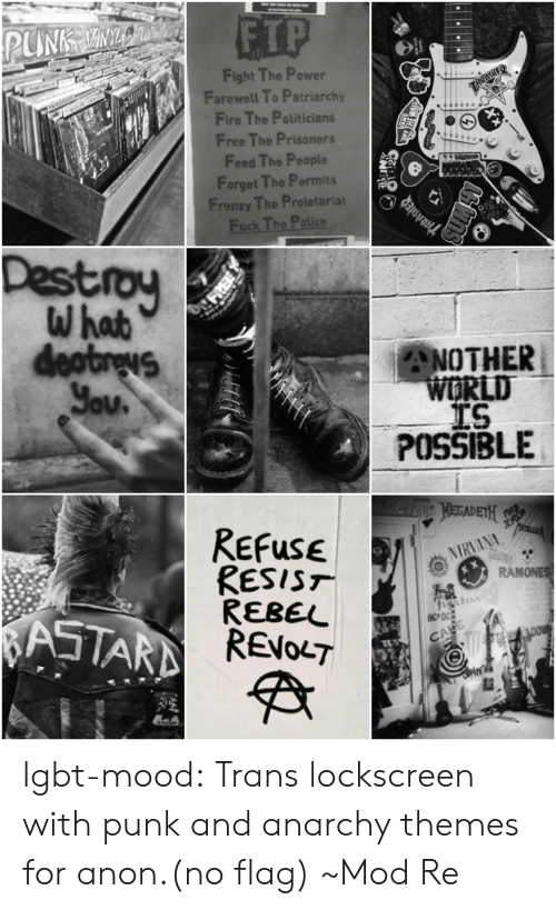 Fire, Lgbt, and Mood: ETP  Fight The Power  Farewell To Patriarchy  Fire The Politicians  Free The Prisoners  Feed The People  Forget The Permits  Frenzy The Proletariat  Destroy  ANOTHER  LD  TS  POSSIBLE  ReFuse  RESIST  REBEL  NIRVANA  MONE  CA lgbt-mood:  Trans lockscreen with punk and anarchy themes for anon.(no flag) ~Mod Re