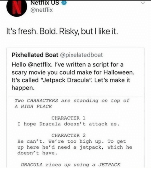 """jetpack: ettlix  @netflix  It's fresh. Bold. Risky, but I likeit  Pixhellated Boat @pixelatedboat  Hello @netflix. 've written a script for a  scary movie you could make for Halloween  It's called """"Jetpack Dracula"""". Let's make it  happen  Two CHARACTERS are standing on top of  A HIGH PLACE  CHARACTER 1  I hope Dracula doesn' t attack us.  CHARACTER 2  He cant. We're too high up. To get  up here he' d need a jetpack, which he  doesn' t have.  DRACULA rises up using a JETPACK"""