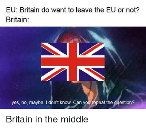 yes no maybe: EU: Britain do want to leave the EU or not?  Britain:  yes, no, maybe. I don't know. Can you repeat the question? Britain in the middle