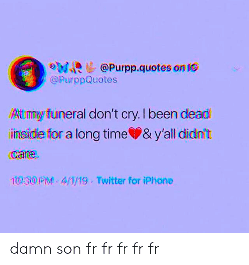 Iphone, Memes, and Twitter: eu@Purpp.quotes on IG  PurppQuotes  At my funeral don't cry. I been dead  imsidle for a long time & y'all didn't  care  1030 PM 4/1/19 Twitter for iPhone damn son fr fr fr fr fr