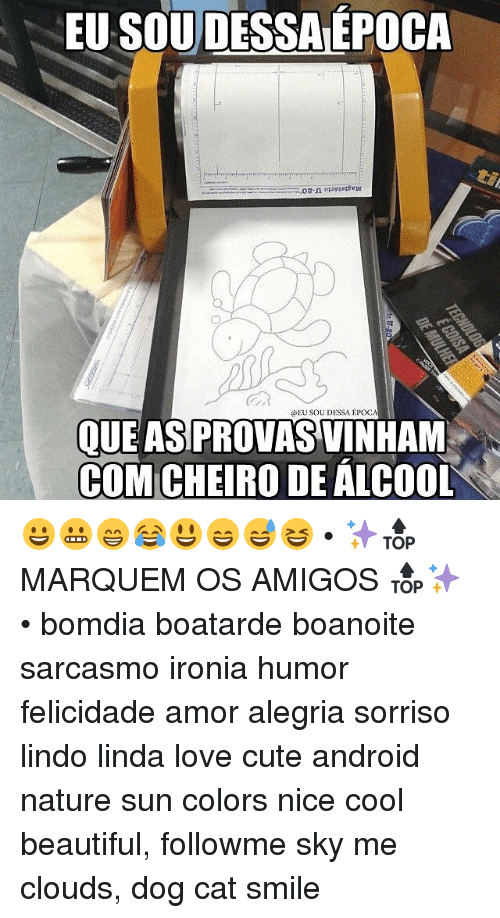 Cat Smiling: EU SOUDESSAEPOCA  EU SOU DESSA EPOCA  QUE AS PROVASVINHAM  CHEIRO DE ALCOOL 😀😬😁😂😃😄😅😆 • ✨🔝 MARQUEM OS AMIGOS 🔝✨ • bomdia boatarde boanoite sarcasmo ironia humor felicidade amor alegria sorriso lindo linda love cute android nature sun colors nice cool beautiful, followme sky me clouds, dog cat smile