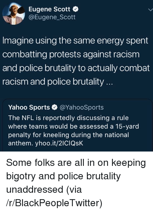 Blackpeopletwitter, Energy, and Nfl: Eugene Scott  @Eugene_Scott  Imagine using the same energy spent  combatting protests against racism  and police brutality to actually combat  racism and police brutality...  Yahoo Sports·@YahooSports  The NFL is reportedly discussing a rule  where teams would be assessed a 15-yard  penalty for kneeling during the national  anthem. yhoo.it/2ICIQsK <p>Some folks are all in on keeping bigotry and police brutality unaddressed (via /r/BlackPeopleTwitter)</p>