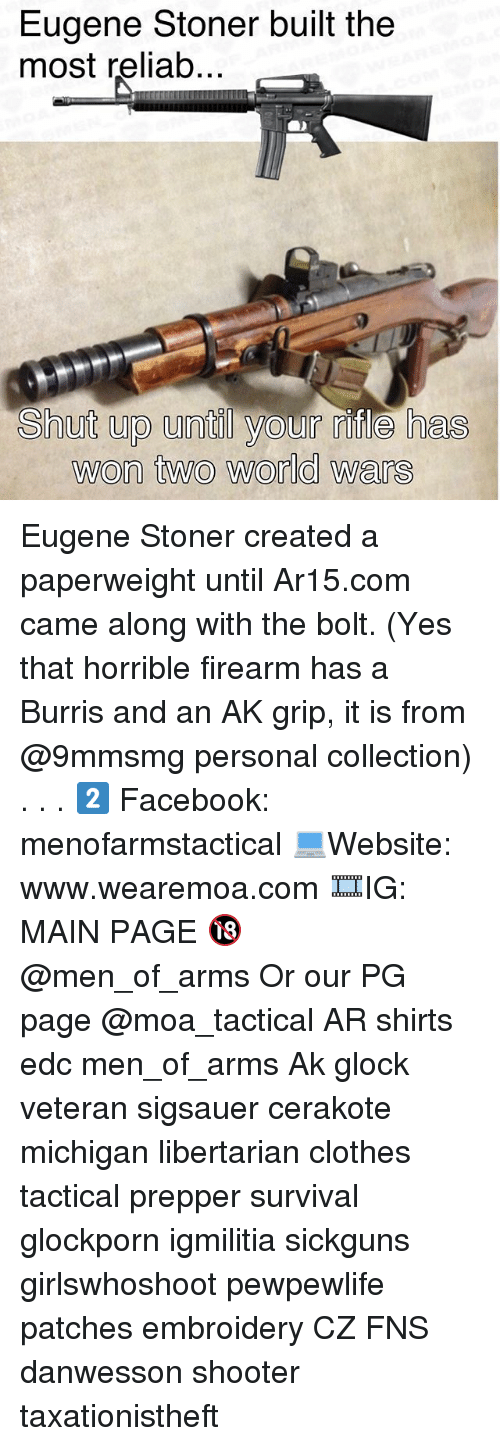 Clothes, Facebook, and Memes: Eugene Stoner built the  most reliab..  Shut up until your fle has  won two world wars Eugene Stoner created a paperweight until Ar15.com came along with the bolt. (Yes that horrible firearm has a Burris and an AK grip, it is from @9mmsmg personal collection) . . . 2️⃣ Facebook: menofarmstactical 💻Website: www.wearemoa.com 🎞IG: MAIN PAGE 🔞 @men_of_arms Or our PG page @moa_tactical AR shirts edc men_of_arms Ak glock veteran sigsauer cerakote michigan libertarian clothes tactical prepper survival glockporn igmilitia sickguns girlswhoshoot pewpewlife patches embroidery CZ FNS danwesson shooter taxationistheft