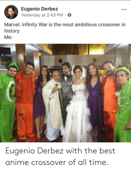 The Best Anime: Eugenio Derbez  Yesterday at 2:43 PM .  Marvel: Infinity War is the most ambitious crossover in  history  Me: Eugenio Derbez with the best anime crossover of all time.