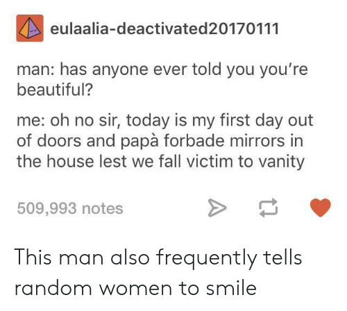 Vanity: eulaalia-deactivated20170111  man: has anyone ever told you you're  beautiful?  me: oh no sir, today is my first day out  of doors and papà forbade mirrors in  the house lest we fall victim to vanity  509,993 notes This man also frequently tells random women to smile