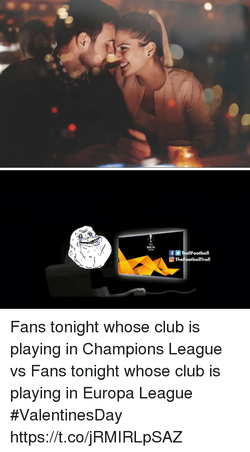 Club, Memes, and Champions League: EUROPA  rollFootball  TheFootballTroll Fans tonight whose club is playing in Champions League vs Fans tonight whose club is playing in Europa League #ValentinesDay https://t.co/jRMIRLpSAZ