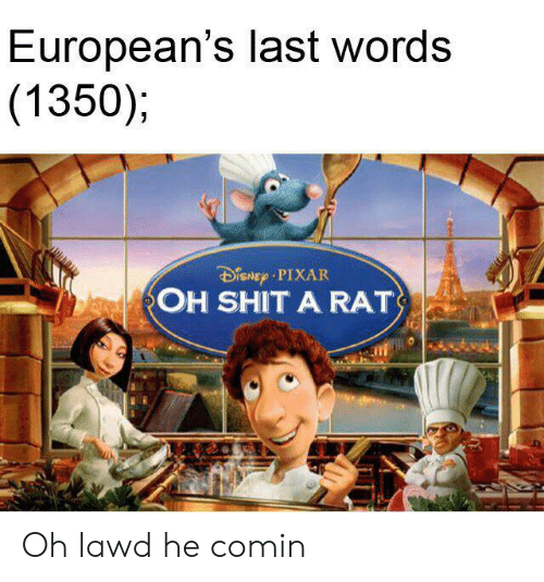 Last Words: European's last words  (1350);  DiSNEp PIXAR  OH SHIT A RAT Oh lawd he comin