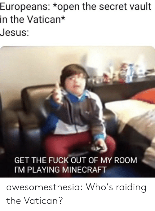 Im Playing: Europeans: *open the secret vault  in the Vatican*  Jesus:  GET THE FUCK OUT OF MY ROOM  I'M PLAYING MINECRAFT awesomesthesia:  Who's raiding the Vatican?