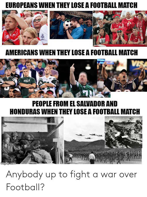 Imgflip Com: EUROPEANS WHEN THEY LOSE A FOOTBALL MATCH  AMERICANS WHEN THEY LOSE A FOOTBALL MATCH  VISA  PEOPLE FROM EL SALVADOR AND  HONDURAS WHEN THEY LOSE A FOOTBALL MATCH  imgflip.com Anybody up to fight a war over Football?