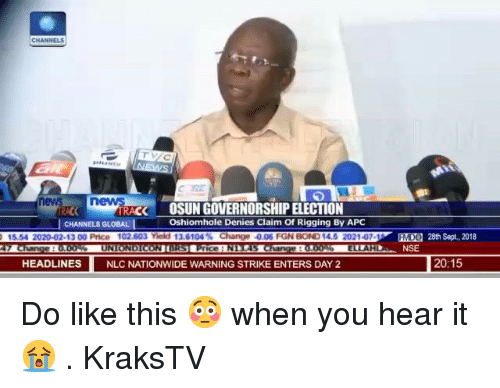 Nationwide: ev  RACK  OSUN GOVERNORSHIP ELECTION  Oshiomhole Denies Claim Of Rigging By APC  CHANNELS GLOBAL  02-13 00 Price 1  nge 0.06 FGN  EEO  MD  28th Sept., 2018  NSE  HEADLINES  NLC NATIONWIDE WARNING STRIKE ENTERS DAY 2  20:15 Do like this 😳 when you hear it 😭 . KraksTV