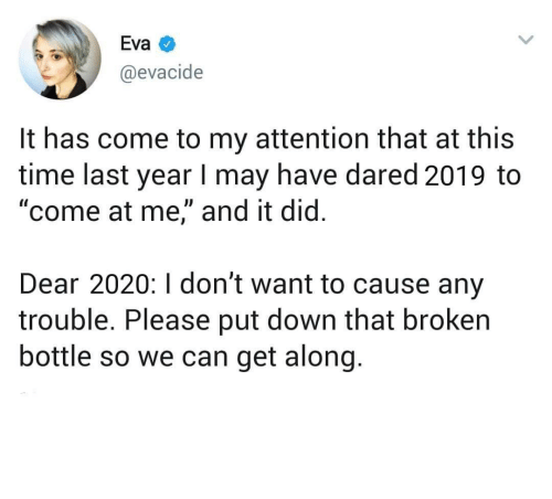 "I Dont Want: Eva  @evacide  It has come to my attention that at this  time last year I may have dared 2019 to  ""come at me,"" and it did.  Dear 2020:I don't want to cause any  trouble. Please put down that broken  bottle so we can get along. meirl"